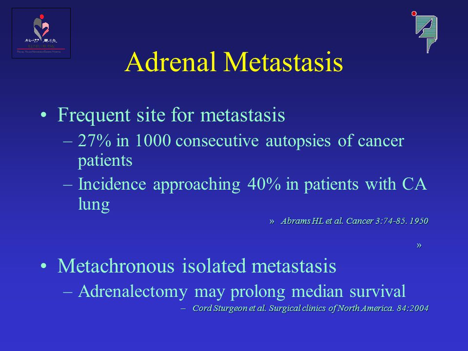 Adrenal Metastasis Frequent site for metastasis –27% in 1000 consecutive autopsies of cancer patients –Incidence approaching 40% in patients with CA lung »Abrams HL et al.