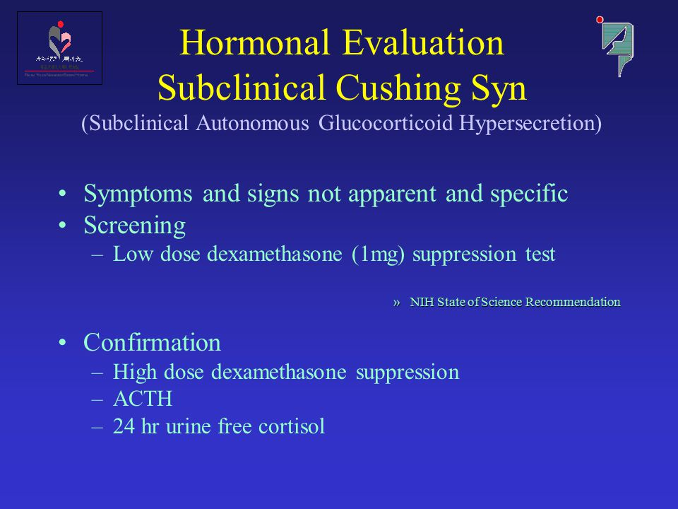 Hormonal Evaluation Subclinical Cushing Syn (Subclinical Autonomous Glucocorticoid Hypersecretion) Symptoms and signs not apparent and specific Screening –Low dose dexamethasone (1mg) suppression test »NIH State of Science Recommendation Confirmation –High dose dexamethasone suppression –ACTH –24 hr urine free cortisol