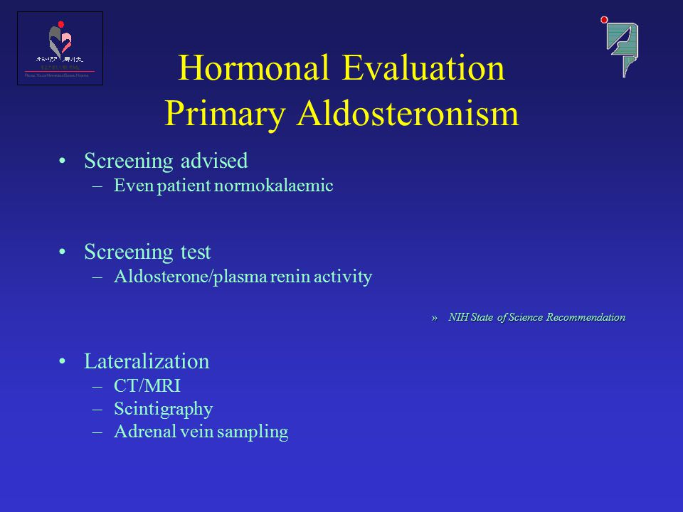 Hormonal Evaluation Primary Aldosteronism Screening advised –Even patient normokalaemic Screening test –Aldosterone/plasma renin activity »NIH State of Science Recommendation Lateralization –CT/MRI –Scintigraphy –Adrenal vein sampling