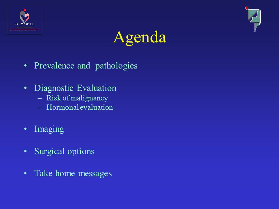 Agenda Prevalence and pathologies Diagnostic Evaluation –Risk of malignancy –Hormonal evaluation Imaging Surgical options Take home messages