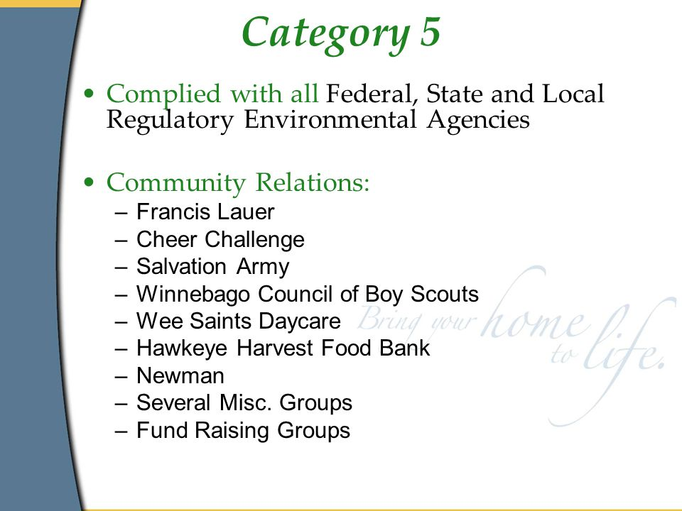 Category 5 Complied with all Federal, State and Local Regulatory Environmental Agencies Community Relations: –Francis Lauer –Cheer Challenge –Salvation Army –Winnebago Council of Boy Scouts –Wee Saints Daycare –Hawkeye Harvest Food Bank –Newman –Several Misc.