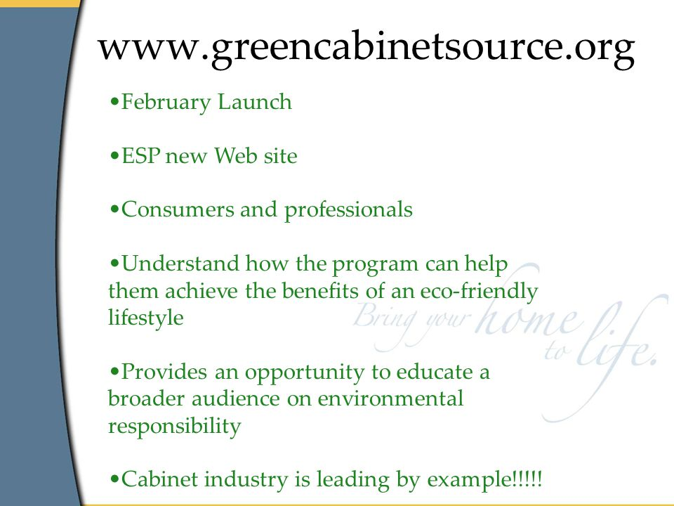 www.greencabinetsource.org February Launch ESP new Web site Consumers and professionals Understand how the program can help them achieve the benefits of an eco-friendly lifestyle Provides an opportunity to educate a broader audience on environmental responsibility Cabinet industry is leading by example!!!!!