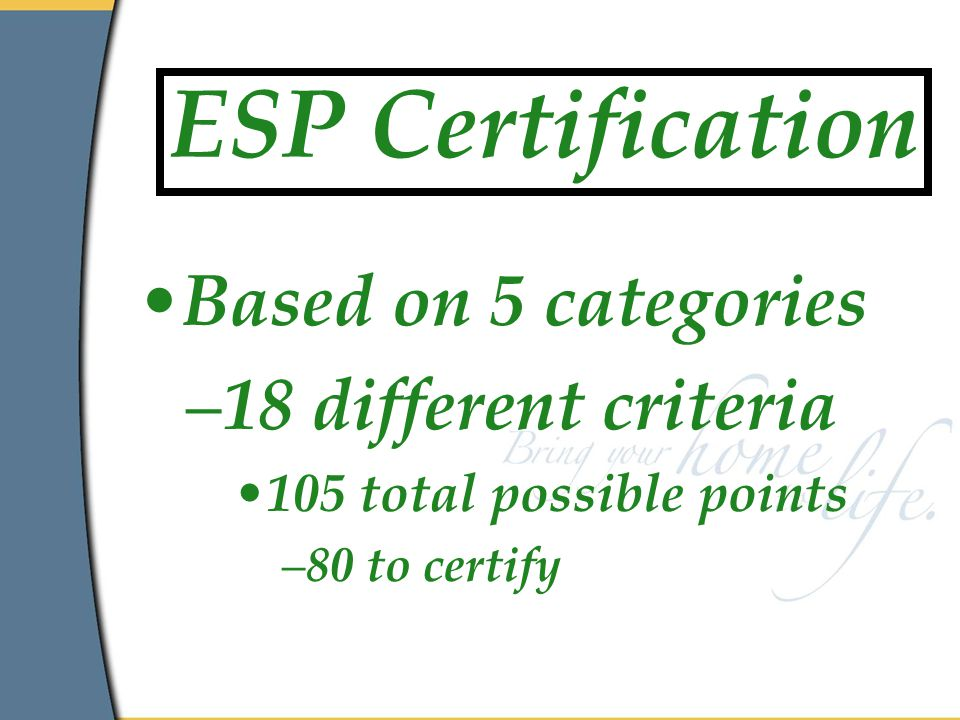 ESP Certification Based on 5 categories –18 different criteria 105 total possible points –80 to certify