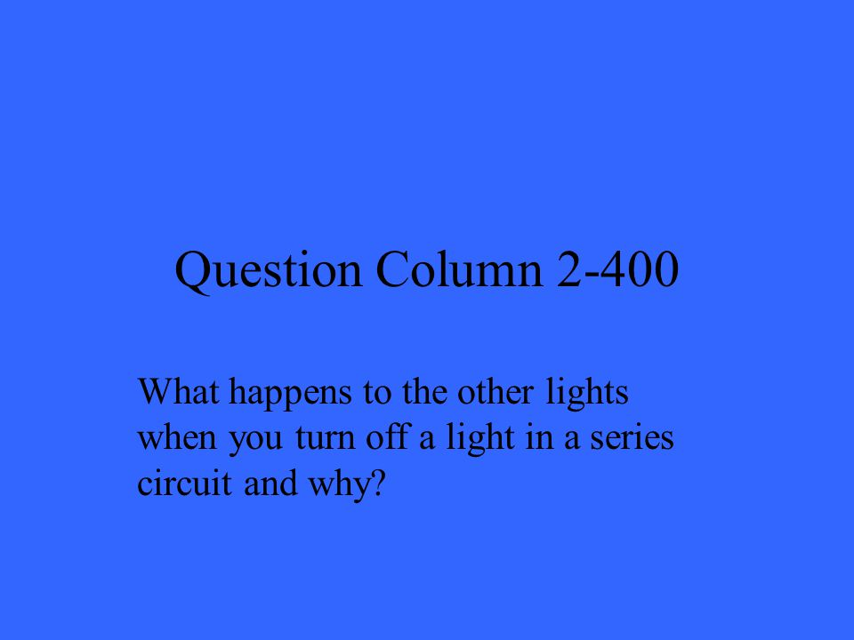 Question Column 2-400 What happens to the other lights when you turn off a light in a series circuit and why
