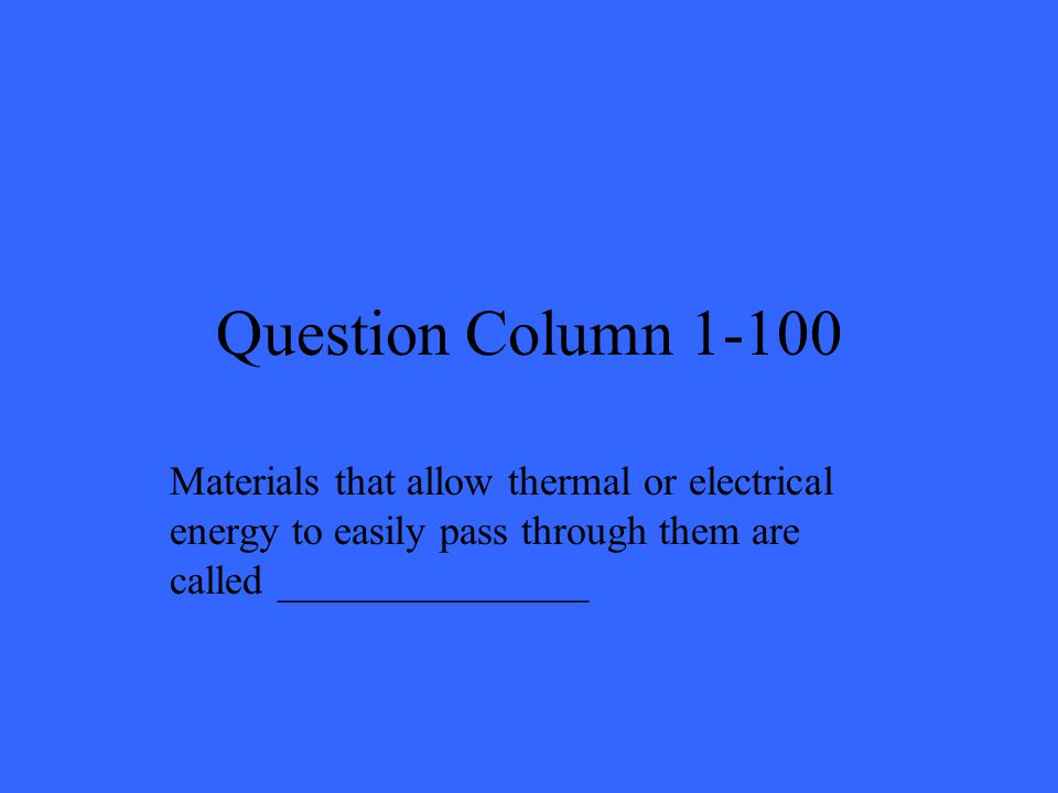 Question Column 1-100 Materials that allow thermal or electrical energy to easily pass through them are called _______________