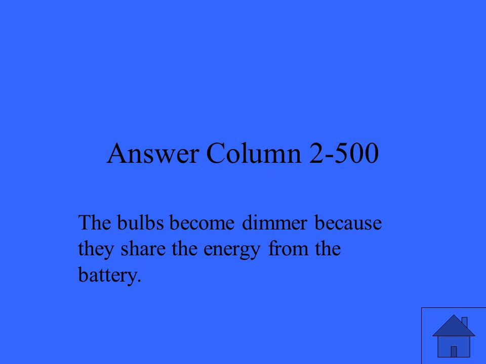 Answer Column 2-500 The bulbs become dimmer because they share the energy from the battery.