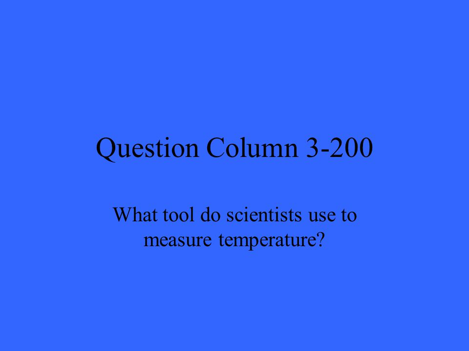 Question Column 3-200 What tool do scientists use to measure temperature