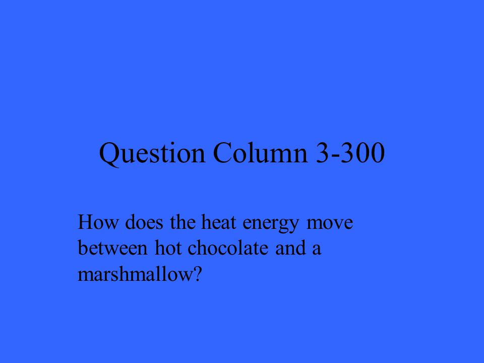 Question Column 3-300 How does the heat energy move between hot chocolate and a marshmallow