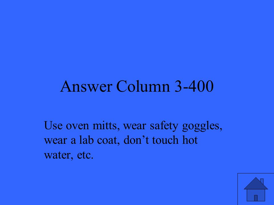 Answer Column 3-400 Use oven mitts, wear safety goggles, wear a lab coat, don't touch hot water, etc.