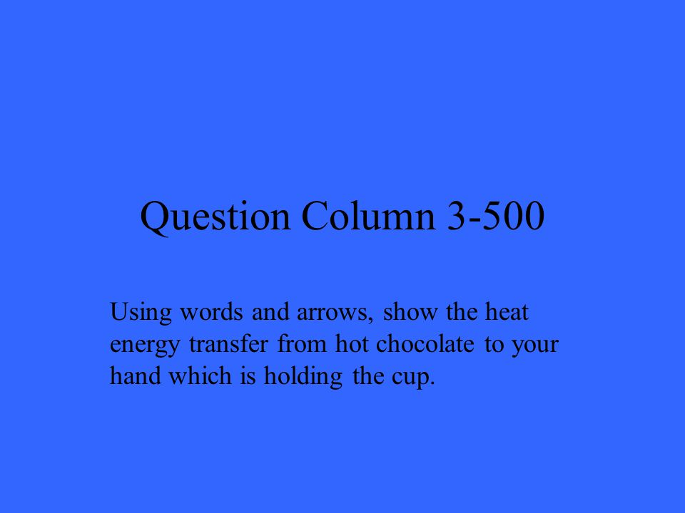 Question Column 3-500 Using words and arrows, show the heat energy transfer from hot chocolate to your hand which is holding the cup.