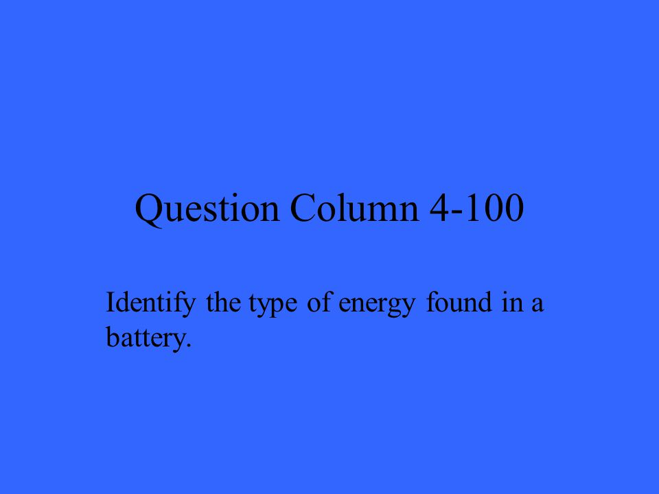 Question Column 4-100 Identify the type of energy found in a battery.