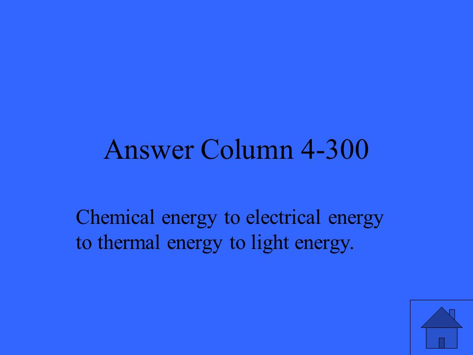 Answer Column 4-300 Chemical energy to electrical energy to thermal energy to light energy.