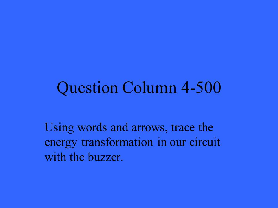 Question Column 4-500 Using words and arrows, trace the energy transformation in our circuit with the buzzer.