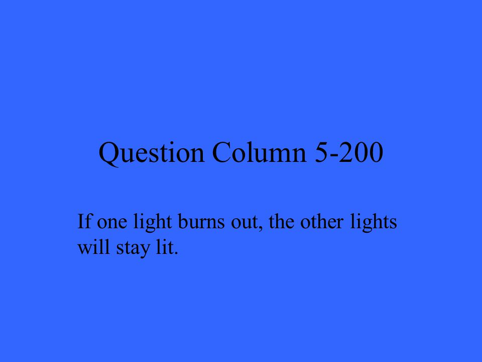 Question Column 5-200 If one light burns out, the other lights will stay lit.