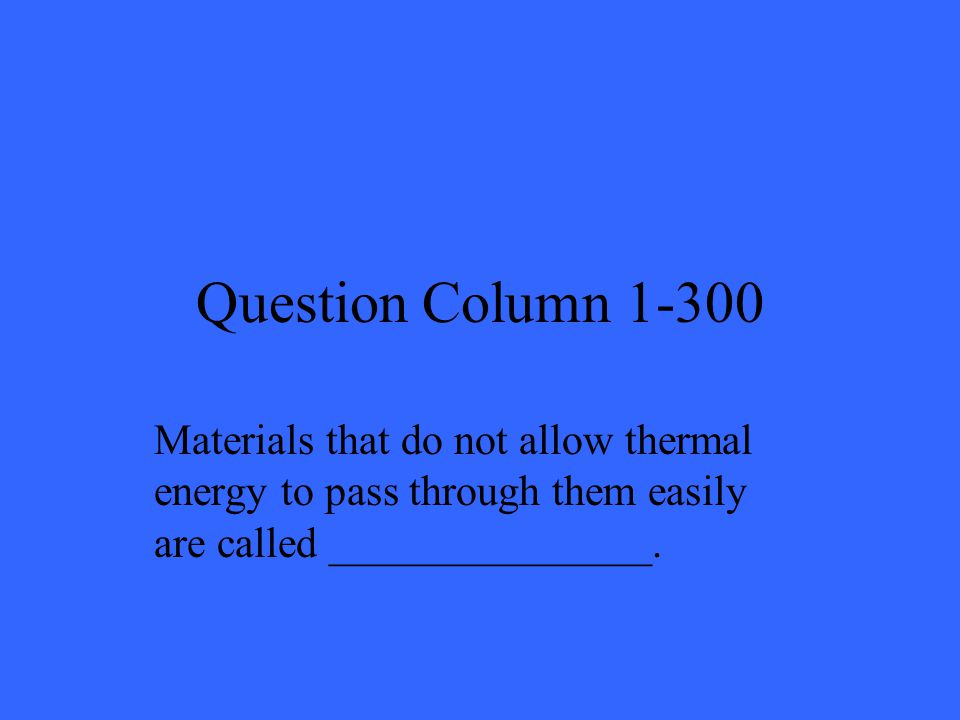 Question Column 1-300 Materials that do not allow thermal energy to pass through them easily are called _______________.
