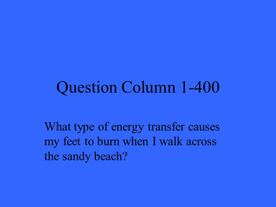 Question Column 1-400 What type of energy transfer causes my feet to burn when I walk across the sandy beach