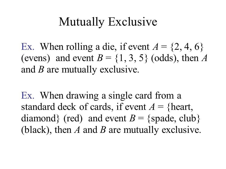 Ex. When rolling a die, if event A = {2, 4, 6} (evens) and event B = {1, 3, 5} (odds), then A and B are mutually exclusive. Ex. When drawing a single