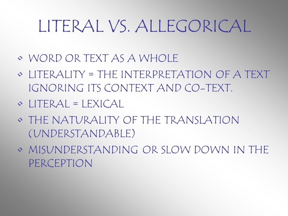 LITERAL VS. ALLEGORICAL WORD OR TEXT AS A WHOLE LITERALITY = THE INTERPRETATION OF A TEXT IGNORING ITS CONTEXT AND CO-TEXT. LITERAL = LEXICAL THE NATU