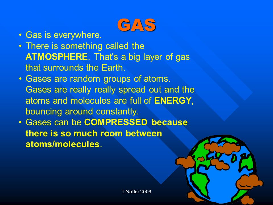 J.Noller 2003 Liquid to Gas Add ENERGY to a liquid and it becomes a GAS The special temperature when a liquid becomes a gas is called the BOILING POINT.
