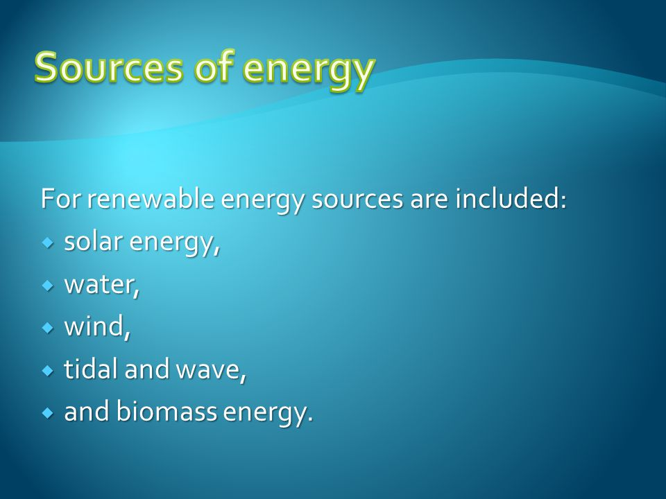 For renewable energy sources are included:  solar energy,  water,  wind,  tidal and wave,  and biomass energy.