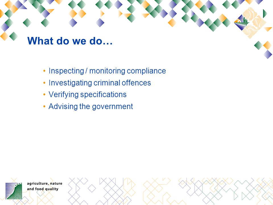 What do we do… Inspecting / monitoring compliance Investigating criminal offences Verifying specifications Advising the government