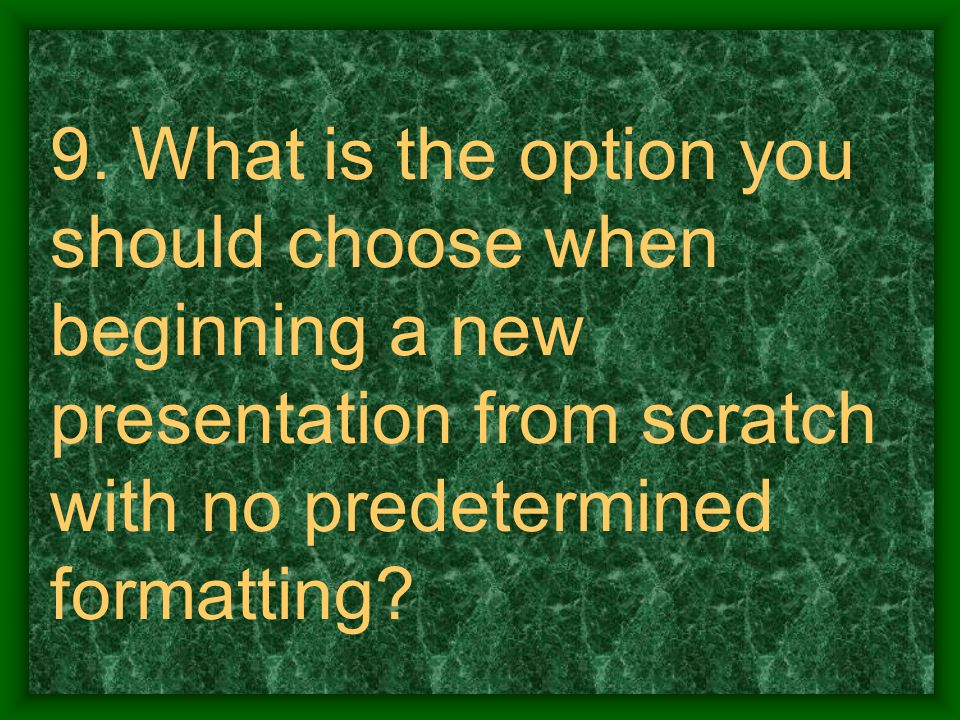9. What is the option you should choose when beginning a new presentation from scratch with no predetermined formatting?