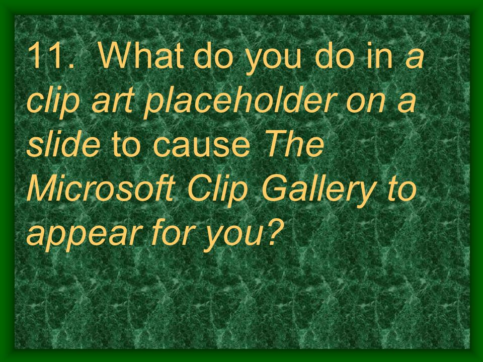 11. What do you do in a clip art placeholder on a slide to cause The Microsoft Clip Gallery to appear for you?