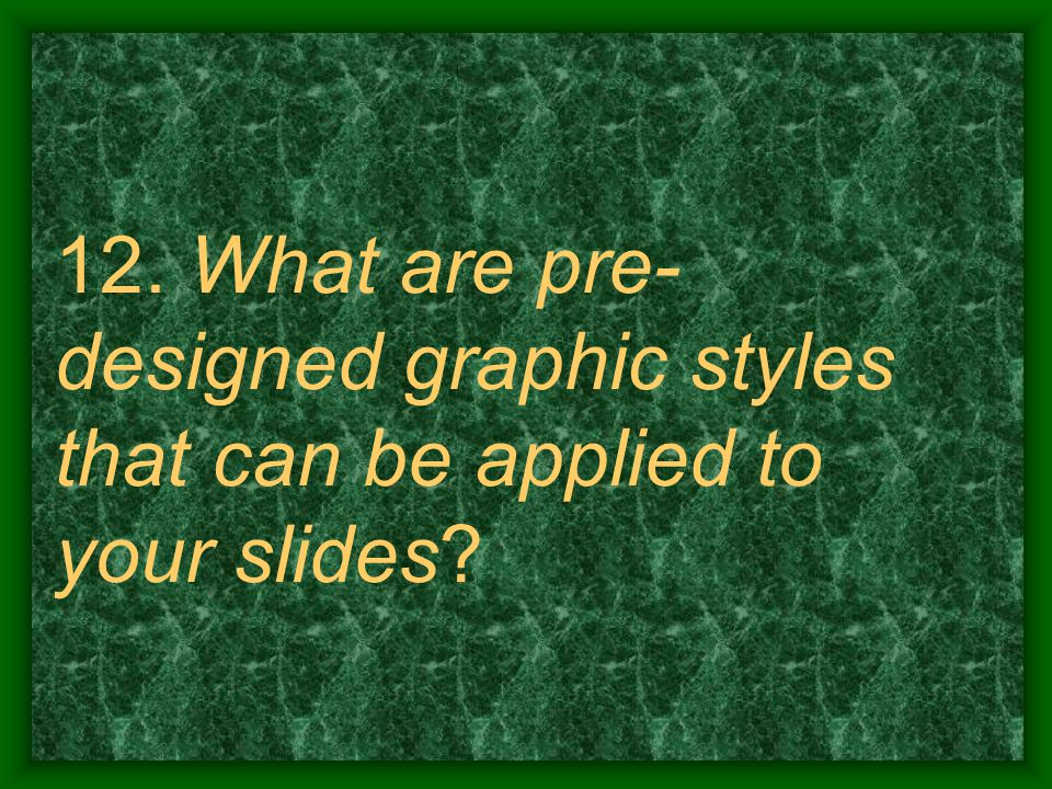 12. What are pre- designed graphic styles that can be applied to your slides