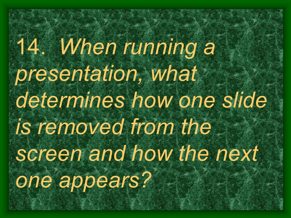 14. When running a presentation, what determines how one slide is removed from the screen and how the next one appears?