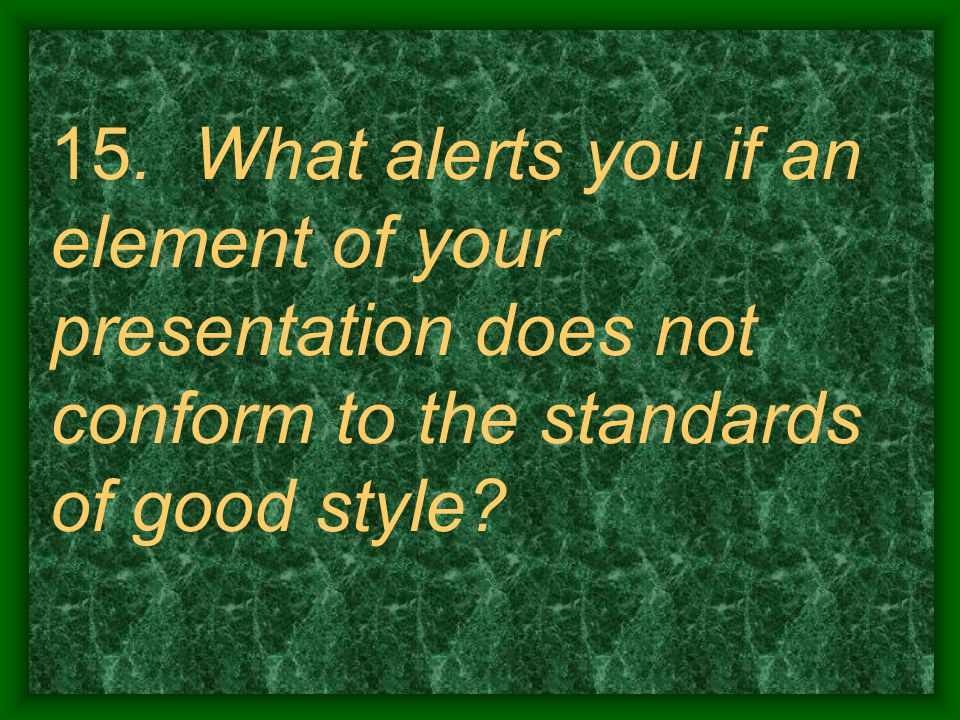 15. What alerts you if an element of your presentation does not conform to the standards of good style?