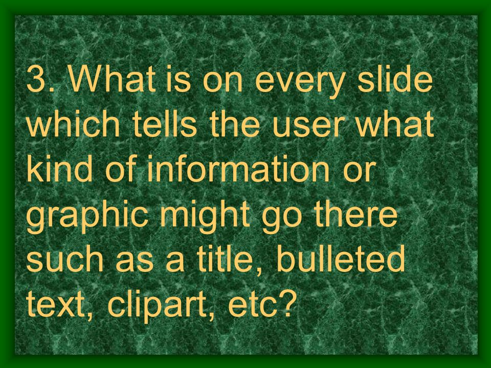 3. What is on every slide which tells the user what kind of information or graphic might go there such as a title, bulleted text, clipart, etc?