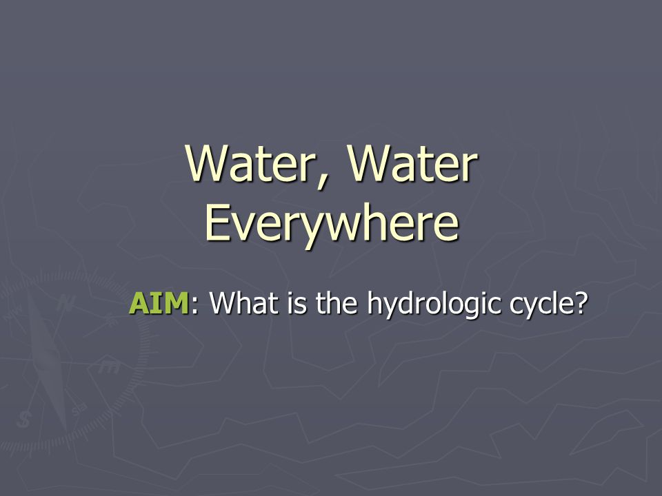 Water, Water Everywhere AIM: What is the hydrologic cycle