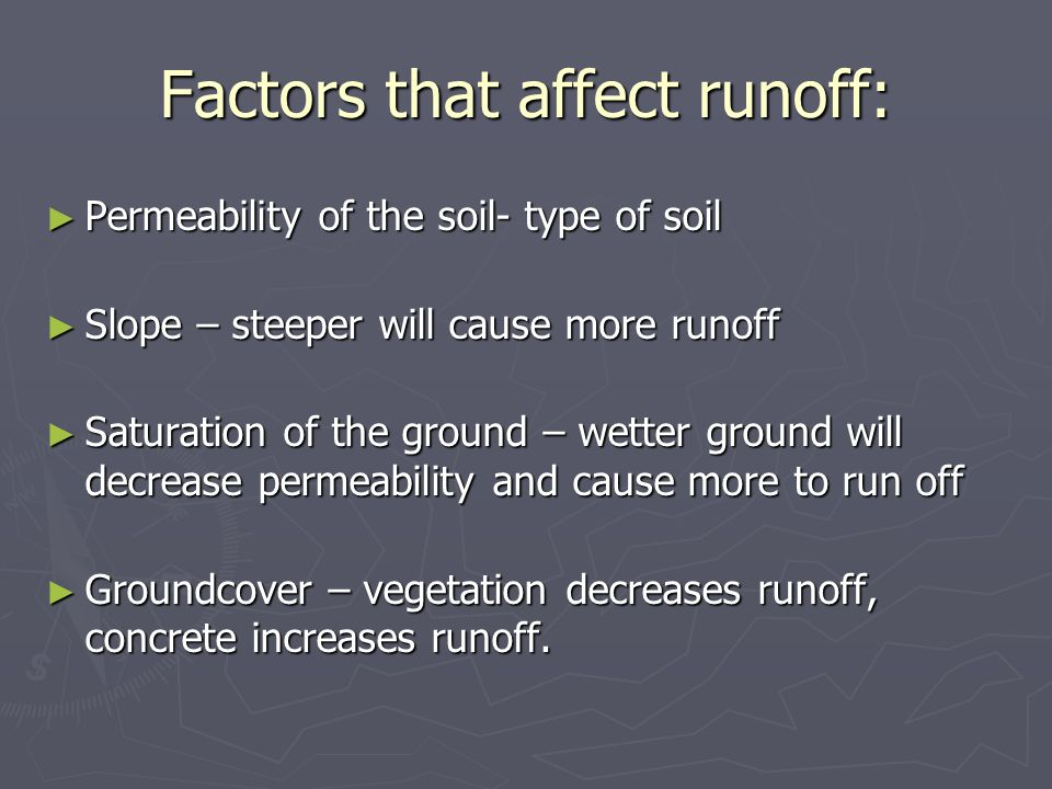 Factors that affect runoff: ► Permeability of the soil- type of soil ► Slope – steeper will cause more runoff ► Saturation of the ground – wetter grou