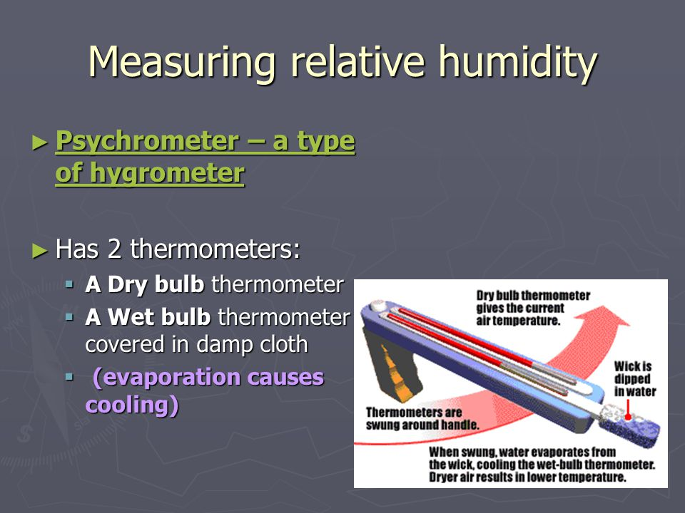 Measuring relative humidity ► Psychrometer – a type of hygrometer ► Has 2 thermometers:  A Dry bulb thermometer  A Wet bulb thermometer covered in damp cloth  (evaporation causes cooling)