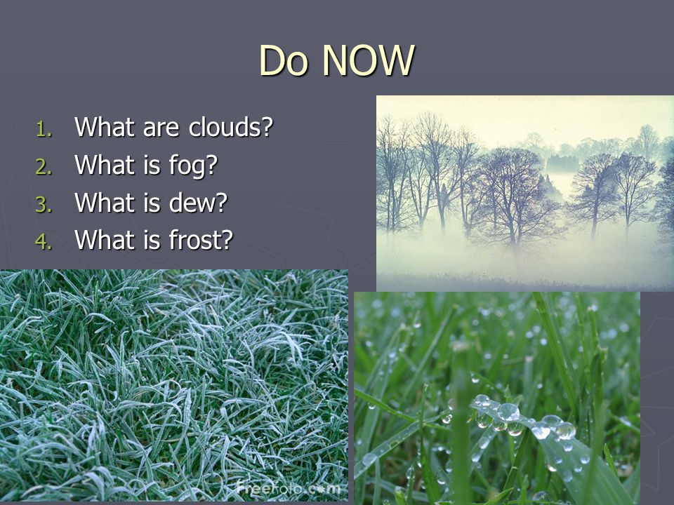 Do NOW 1. What are clouds 2. What is fog 3. What is dew 4. What is frost