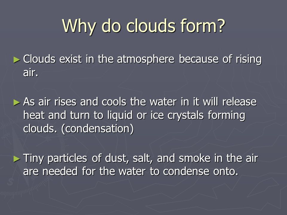 Why do clouds form. ► Clouds exist in the atmosphere because of rising air.