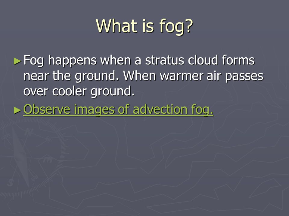 What is fog? ► Fog happens when a stratus cloud forms near the ground. When warmer air passes over cooler ground. ► Observe images of advection fog. O