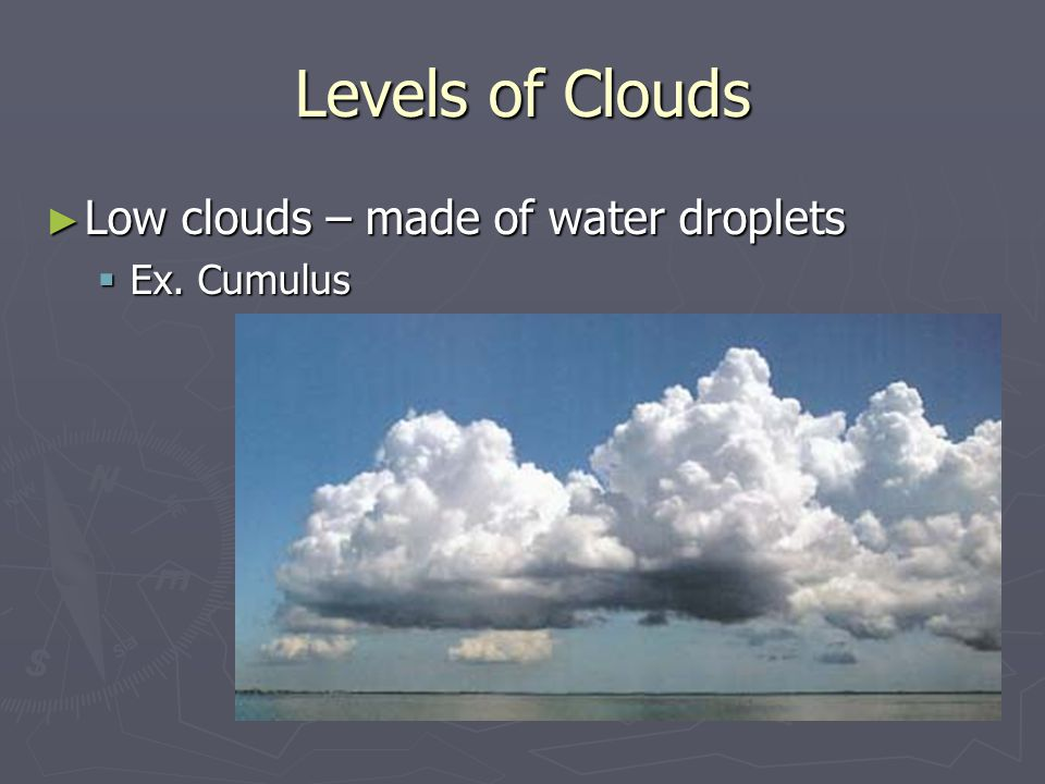 Levels of Clouds ► Low clouds – made of water droplets  Ex. Cumulus