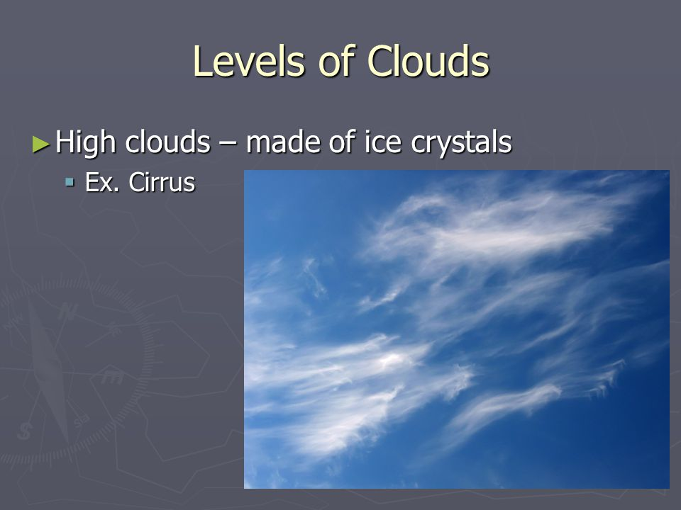 Levels of Clouds ► High clouds – made of ice crystals  Ex. Cirrus