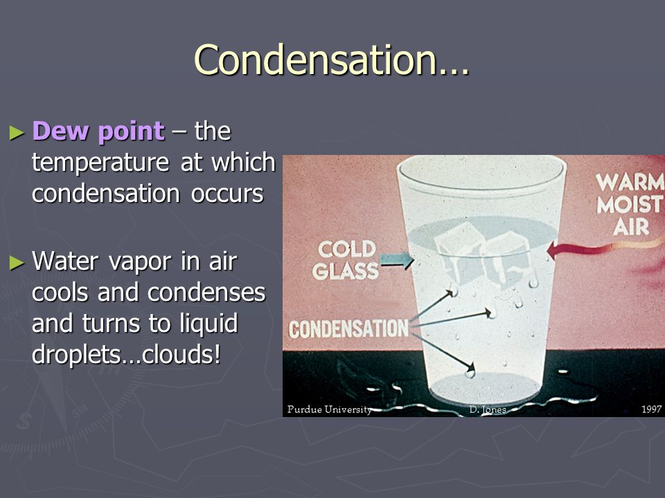Condensation… ► Dew point – the temperature at which condensation occurs ► Water vapor in air cools and condenses and turns to liquid droplets…clouds!