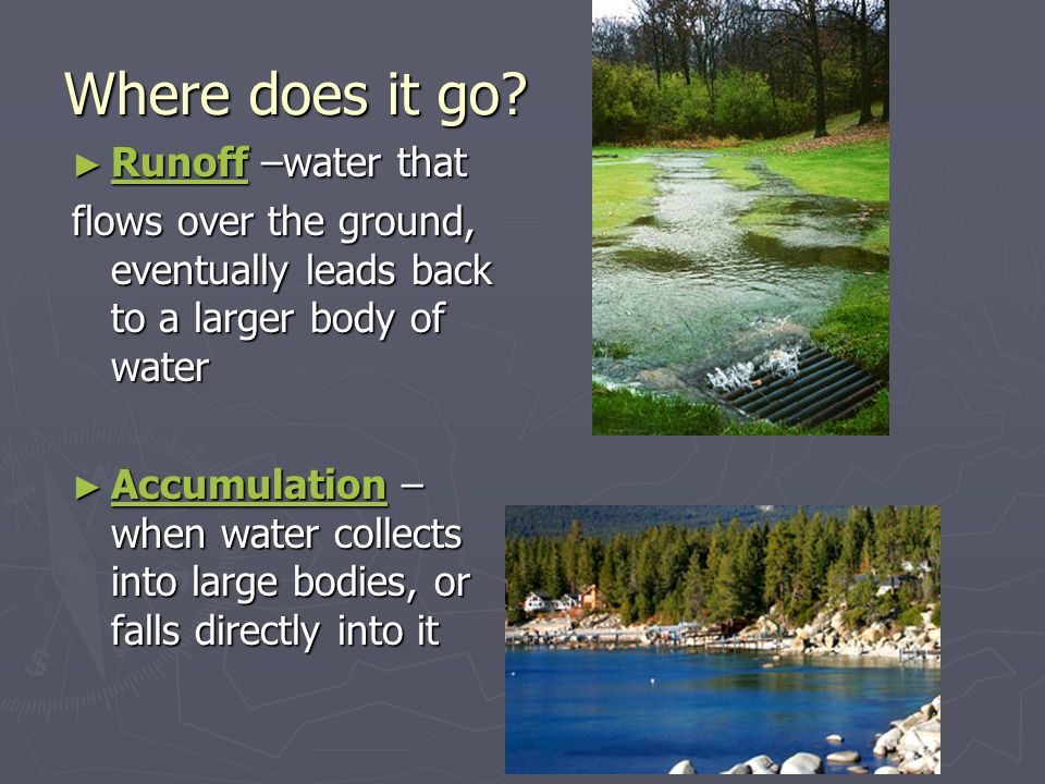► Runoff –water that flows over the ground, eventually leads back to a larger body of water ► Accumulation – when water collects into large bodies, or falls directly into it Where does it go