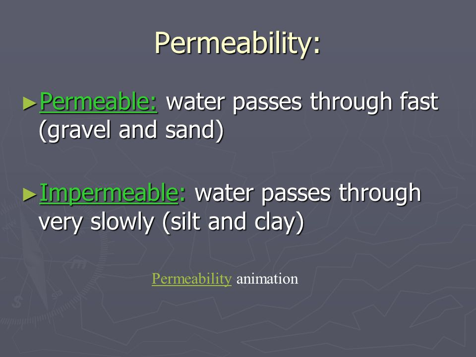 Permeability: ► Permeable: water passes through fast (gravel and sand) ► Impermeable: water passes through very slowly (silt and clay) PermeabilityPermeability animation