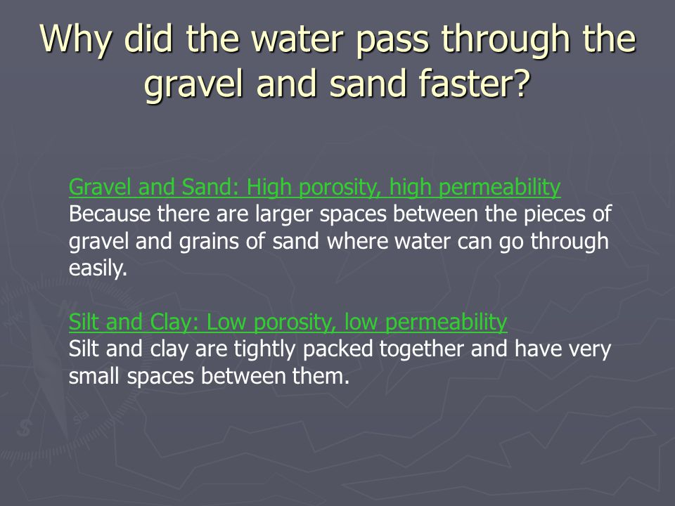 Gravel and Sand: High porosity, high permeability Because there are larger spaces between the pieces of gravel and grains of sand where water can go through easily.