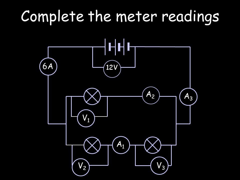 Complete the meter readings V1V1 V2V2 12V 6A A 2 A1A1 V3V3 A3A3
