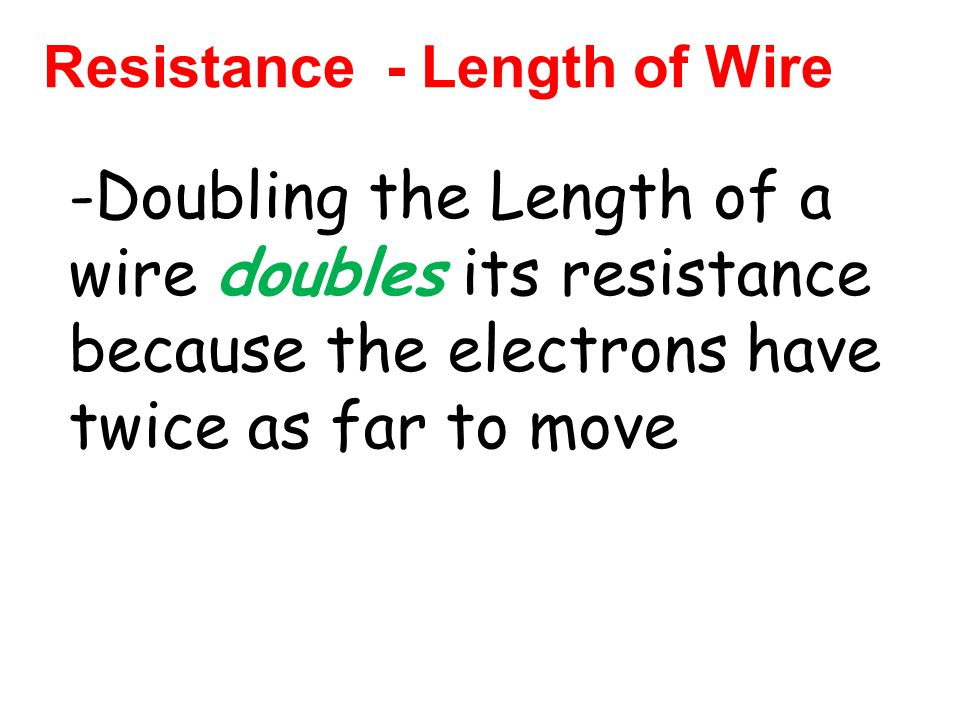 Resistance - Length of Wire -Doubling the Length of a wire doubles its resistance because the electrons have twice as far to move