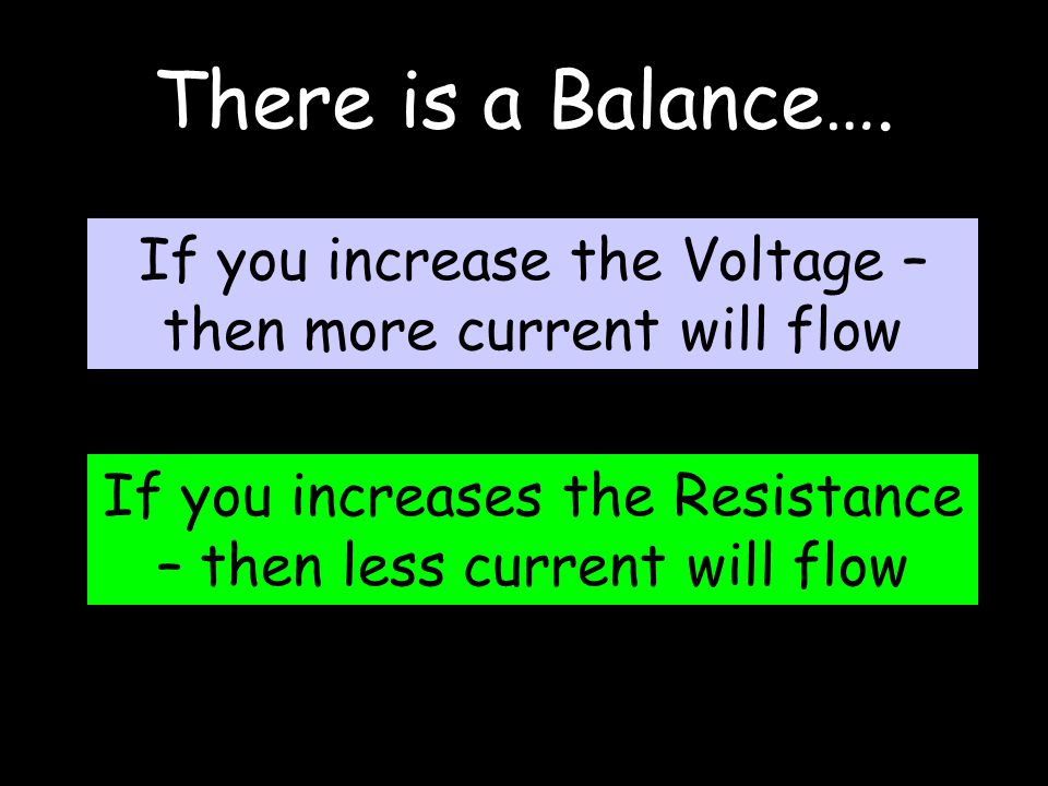 There is a Balance…. If you increase the Voltage – then more current will flow If you increases the Resistance – then less current will flow