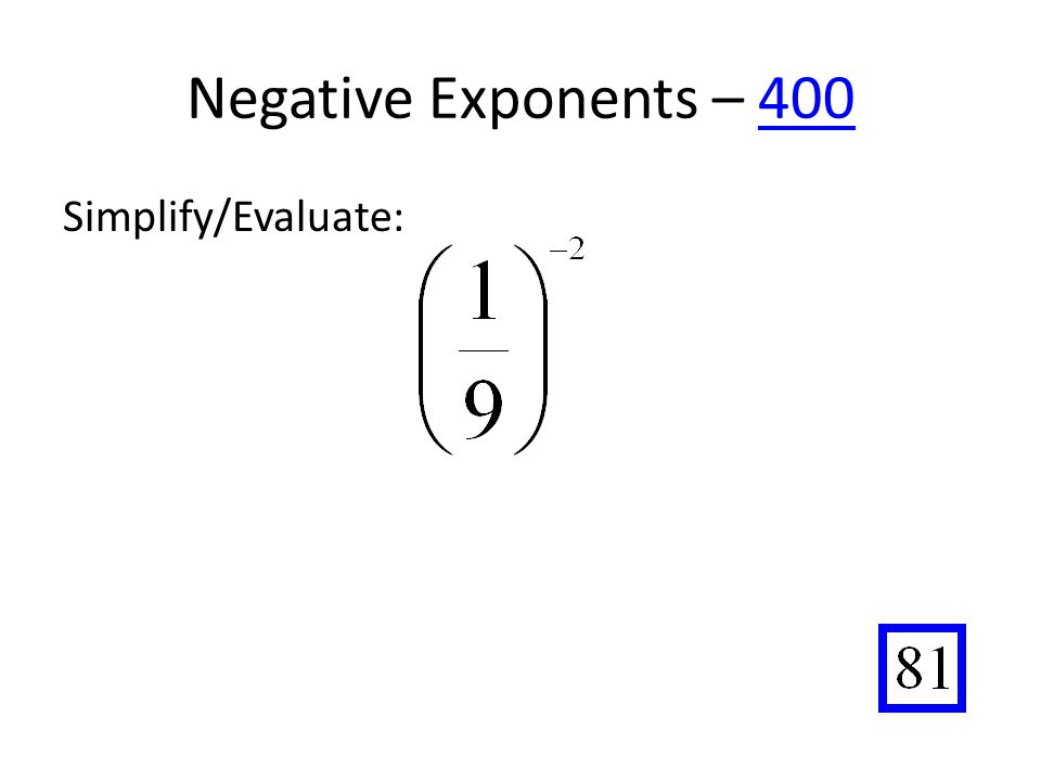 Negative Exponents – 400400 Simplify/Evaluate: