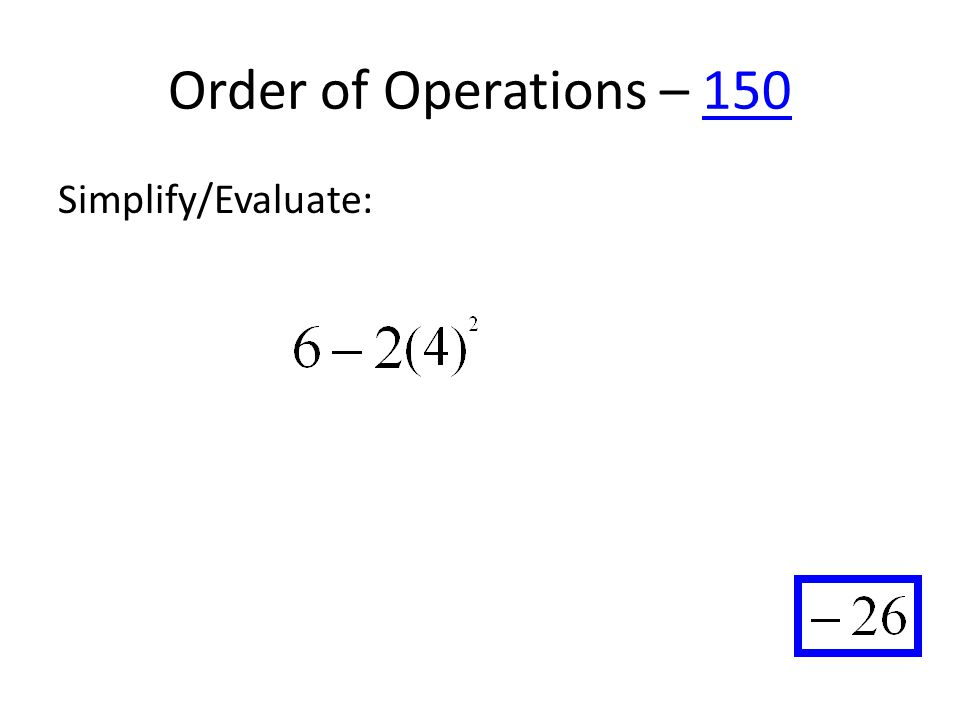 Order of Operations – 150150 Simplify/Evaluate: