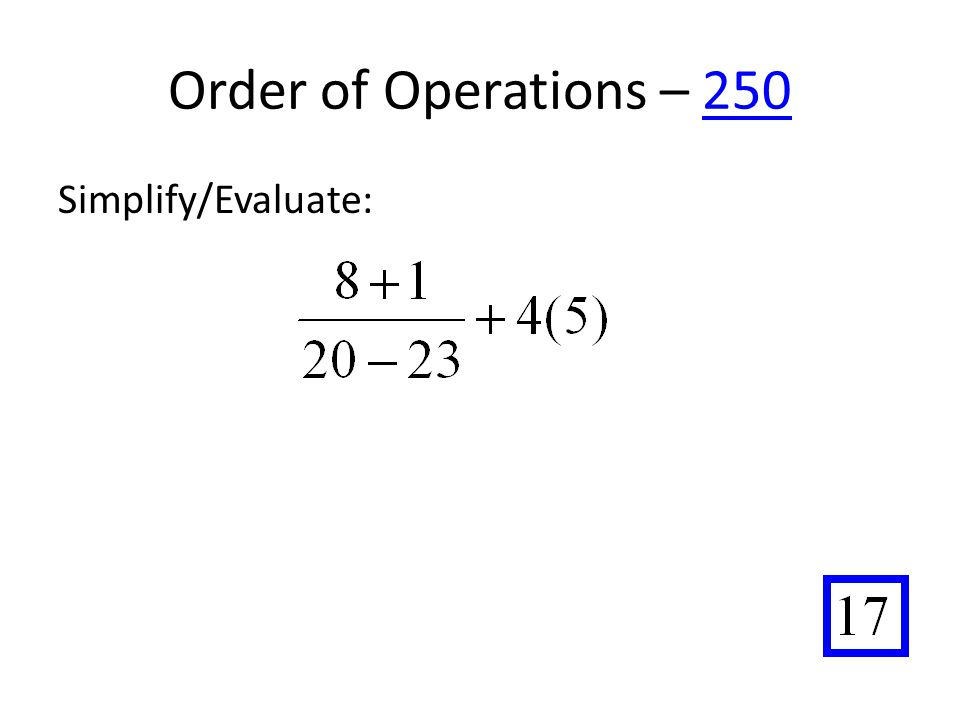 Order of Operations – 250250 Simplify/Evaluate: