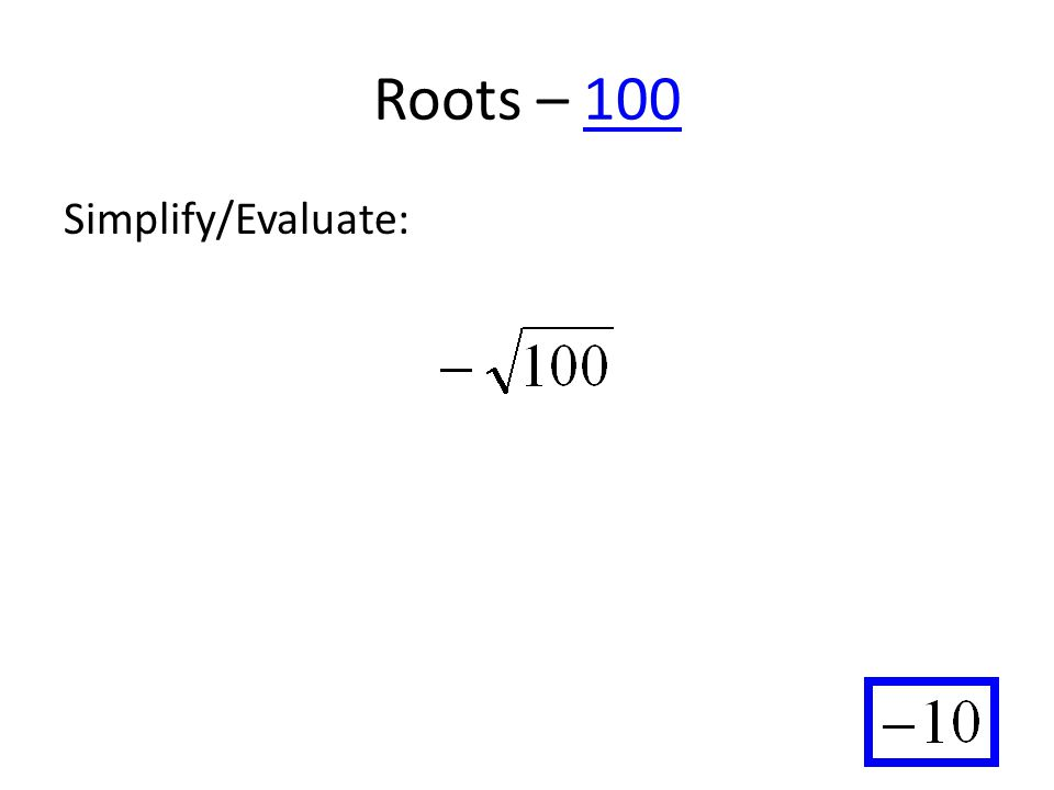 Roots – 100100 Simplify/Evaluate: